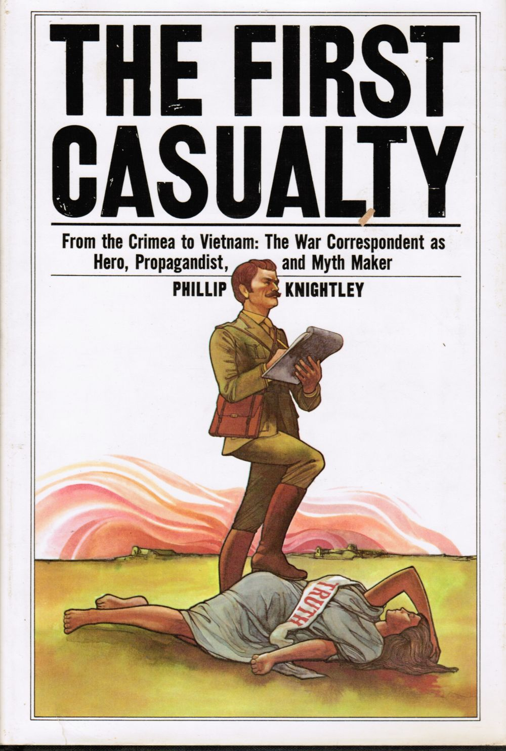 Image for The First Casualty: from the Crimea to Vietnam : the War Correspondent As Hero, Propagandist, and Myth Maker