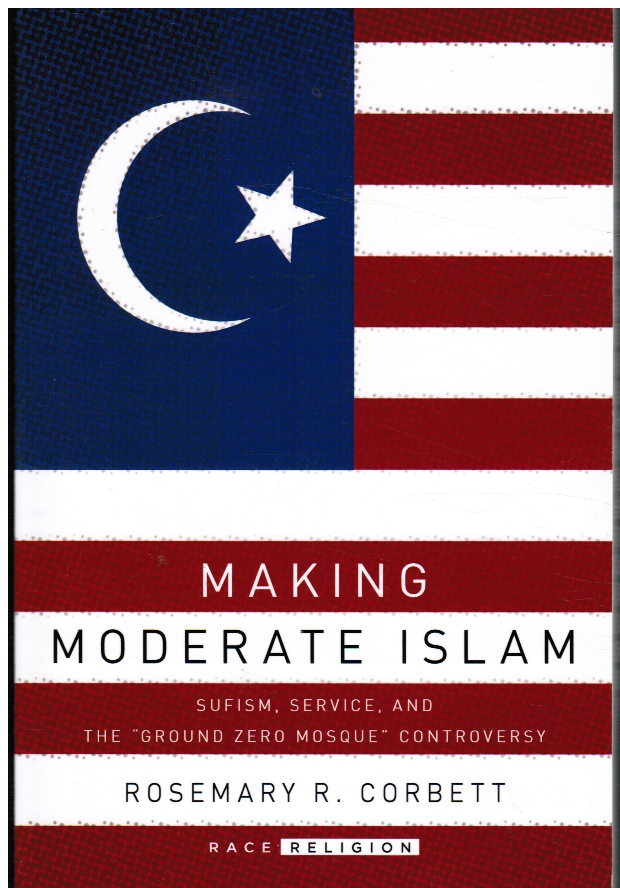 Making Moderate Islam: Sufism, Service, and the Ground Zero Mosque Controversy